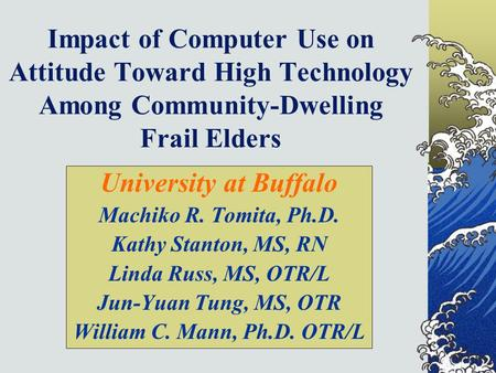 Impact of Computer Use on Attitude Toward High Technology Among Community-Dwelling Frail Elders University at Buffalo Machiko R. Tomita, Ph.D. Kathy Stanton,