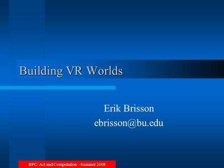 BPC: Art and Computation – Summer 2008 Building VR Worlds Erik Brisson