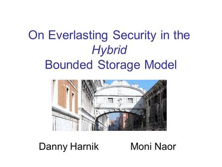 On Everlasting Security in the Hybrid Bounded Storage Model Danny Harnik Moni Naor.