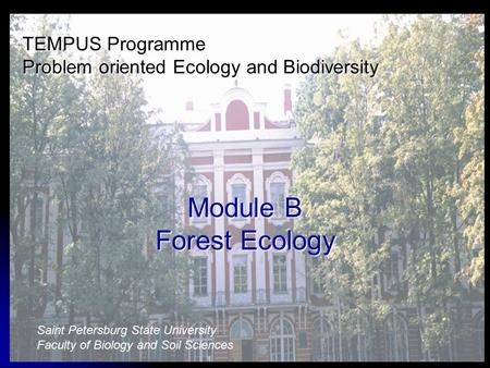 TEMPUS Programme Problem oriented Ecology and Biodiversity Module B Forest Ecology Saint Petersburg State University Faculty of Biology and Soil Sciences.
