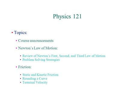 Physics 121 Topics: Course announcements Newton's Law of Motion: Review of Newton's First, Second, and Third Law of Motion Problem Solving Strategies Friction: