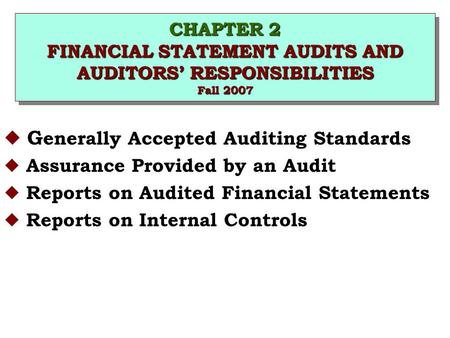 CHAPTER 2 FINANCIAL STATEMENT AUDITS AND AUDITORS' RESPONSIBILITIES Fall 2007 u G enerally Accepted Auditing Standards u Assurance Provided by an Audit.