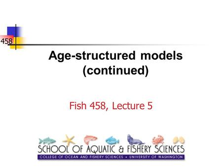 458 Age-structured models (continued) Fish 458, Lecture 5.