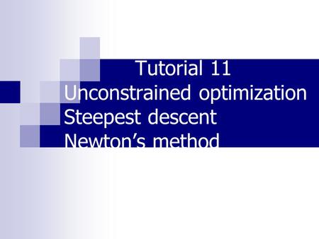 Tutorial 11 Unconstrained optimization Steepest descent Newton's method.