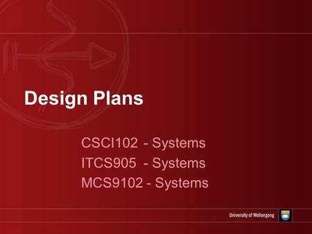 Design Plans CSCI102 - Systems ITCS905 - Systems MCS9102 - Systems.