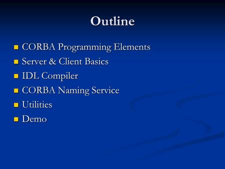 Outline CORBA Programming Elements CORBA Programming Elements Server & Client Basics Server & Client Basics IDL Compiler IDL Compiler CORBA Naming Service.