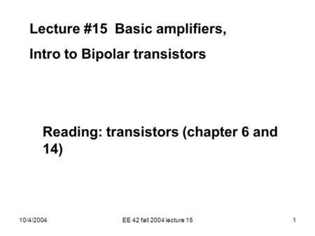 10/4/2004EE 42 fall 2004 lecture 151 Lecture #15 Basic amplifiers, Intro to Bipolar transistors Reading: transistors (chapter 6 and 14)