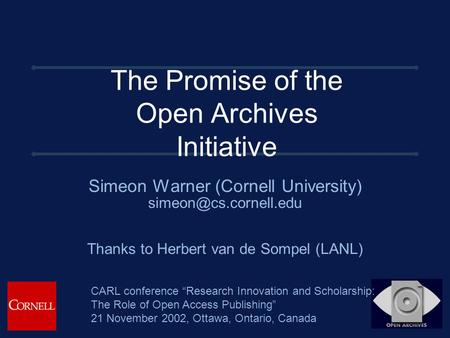 The Promise of the Open Archives Initiative Simeon Warner (Cornell University) Thanks to Herbert van de Sompel (LANL) CARL conference.