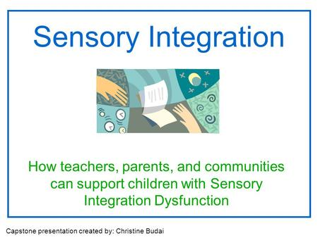 Sensory Integration How teachers, parents, and communities can support children with Sensory Integration Dysfunction Capstone presentation created by: