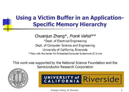 Chuanjun Zhang, UC Riverside 1 Using a Victim Buffer in an Application- Specific Memory Hierarchy Chuanjun Zhang*, Frank Vahid** *Dept. of Electrical Engineering.