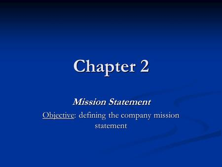 Chapter 2 Mission Statement Objective: defining the company mission statement.