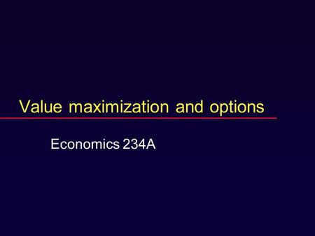 Value maximization and options Economics 234A. Course web page (near future)  www.econ.ucsb.edu/~marshall.