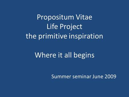 Propositum Vitae Life Project the primitive inspiration Where it all begins Summer seminar June 2009.