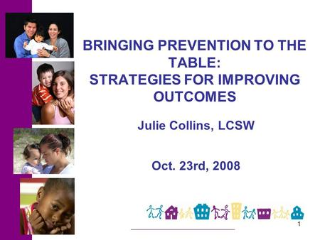 1 BRINGING PREVENTION TO THE TABLE: STRATEGIES FOR IMPROVING OUTCOMES Julie Collins, LCSW Oct. 23rd, 2008.