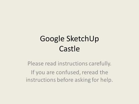 Google SketchUp Castle Please read instructions carefully. If you are confused, reread the instructions before asking for help.