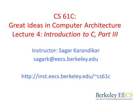 CS 61C: Great Ideas in Computer Architecture Lecture 4: Introduction to C, Part III Instructor: Sagar Karandikar