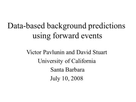 Data-based background predictions using forward events Victor Pavlunin and David Stuart University of California Santa Barbara July 10, 2008.