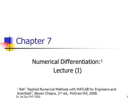 "Dr. Jie Zou PHY 33201 Chapter 7 Numerical Differentiation: 1 Lecture (I) 1 Ref: ""Applied Numerical Methods with MATLAB for Engineers and Scientists"", Steven."