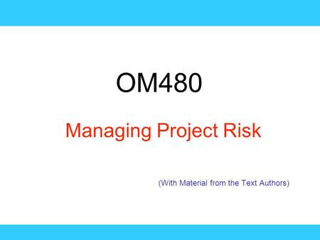 OM480 Managing Project Risk (With Material from the Text Authors)