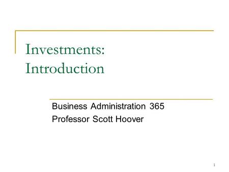 1 Investments: Introduction Business Administration 365 Professor Scott Hoover.