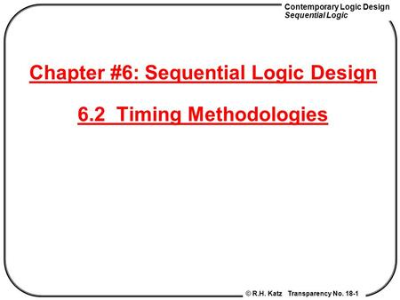 Contemporary Logic Design Sequential Logic © R.H. Katz Transparency No. 18-1 Chapter #6: Sequential Logic Design 6.2 Timing Methodologies.