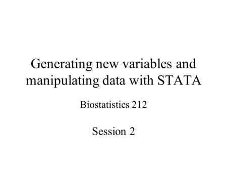 Generating new variables and manipulating data with STATA Biostatistics 212 Session 2.