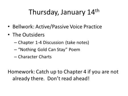 "Thursday, January 14 th Bellwork: Active/Passive Voice Practice The Outsiders – Chapter 1-4 Discussion (take notes) – ""Nothing Gold Can Stay"" Poem – Character."