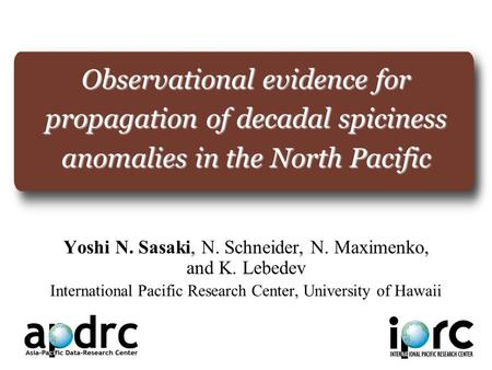 Observational evidence for propagation of decadal spiciness anomalies in the North Pacific Yoshi N. Sasaki, N. Schneider, N. Maximenko, and K. Lebedev.