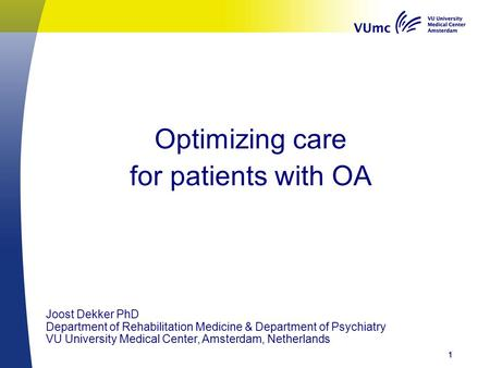 Optimizing care for patients with OA 111 Joost Dekker PhD Department of Rehabilitation Medicine & Department of Psychiatry VU University Medical Center,