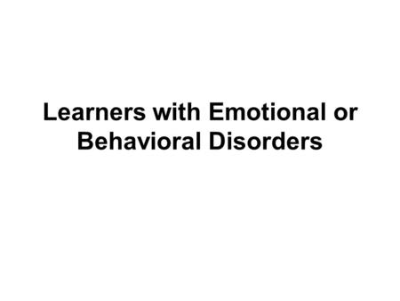 Learners with Emotional or Behavioral Disorders. Terminology IDEA uses the term emotionally disturbed. Behaviorally disordered is consistent with the.