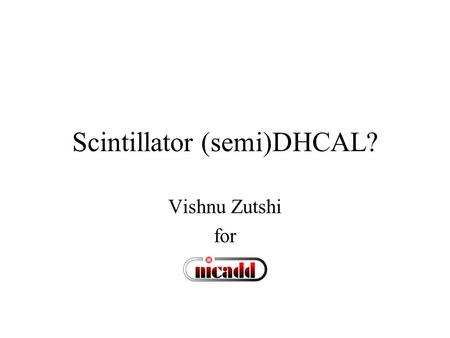 Scintillator (semi)DHCAL? Vishnu Zutshi for. Introduction Can a scintillator (semi)digital calorimeter work? Cell sizes are necessarily 6-12 cm 2 Can.
