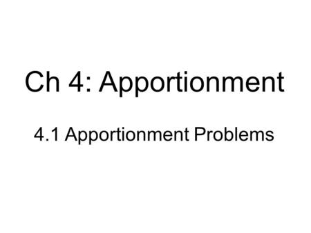 4.1 Apportionment Problems Ch 4: Apportionment. Basic Elements States: the players involved in the apportionment Seats: the set of M identical, indivisible.