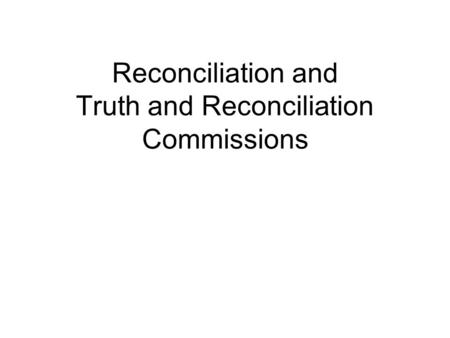 Reconciliation and Truth and Reconciliation Commissions.