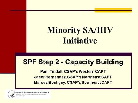 Minority SA/HIV Initiative SPF Step 2 - Capacity Building Pam Tindall, CSAP's Western CAPT Janer Hernandez, CSAP's Northeast CAPT Marcus Bouligny, CSAP's.