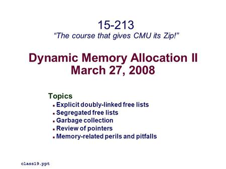 Dynamic Memory Allocation II March 27, 2008 Topics Explicit doubly-linked free lists Segregated free lists Garbage collection Review of pointers Memory-related.