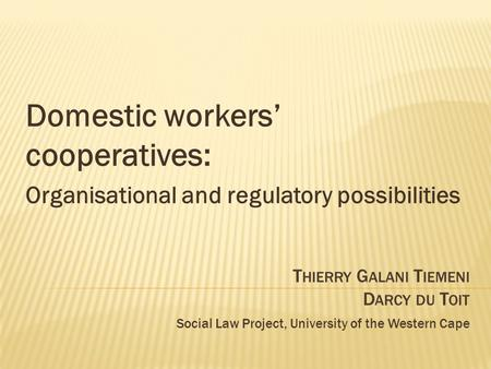 T HIERRY G ALANI T IEMENI D ARCY DU T OIT Social Law Project, University of the Western Cape Domestic workers' cooperatives: Organisational and regulatory.