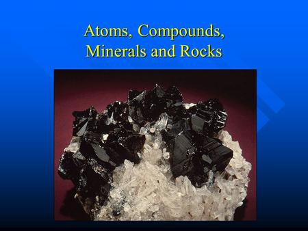 Atoms, Compounds, Minerals and Rocks. Atoms Atoms - the smallest unit of an element that retains the physical and chemical properties of that element.