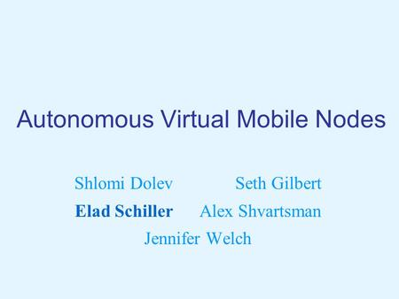 Autonomous Virtual Mobile Nodes Shlomi Dolev Seth Gilbert Elad Schiller Alex Shvartsman Jennifer Welch.