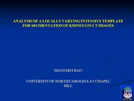 ANALYSIS OF A LOCALLY VARYING INTENSITY TEMPLATE FOR SEGMENTATION OF KIDNEYS IN CT IMAGES MANJARI I RAO UNIVERSITY OF NORTH CAROLINA AT CHAPEL HILL.