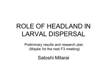 ROLE OF HEADLAND IN LARVAL DISPERSAL Satoshi Mitarai Preliminary results and research plan (Maybe for the next F3 meeting)