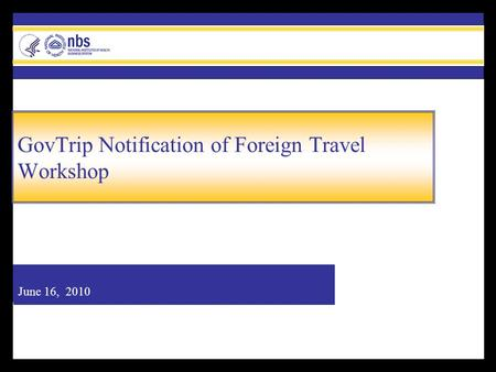 June 16, 2010 GovTrip Notification of Foreign Travel Workshop.