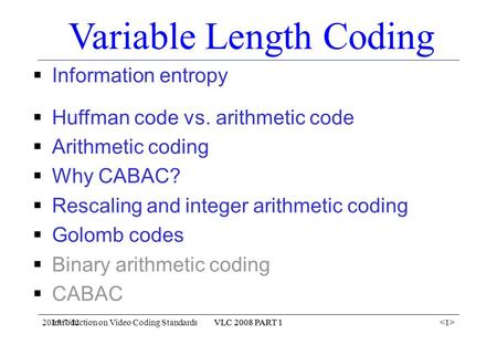 2015/7/12VLC 2008 PART 1 Introduction on Video Coding StandardsVLC 2008 PART 1 Variable Length Coding  Information entropy  Huffman code vs. arithmetic.