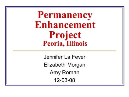 Permanency Enhancement Project Peoria, Illinois Jennifer La Fever Elizabeth Morgan Amy Roman 12-03-08.