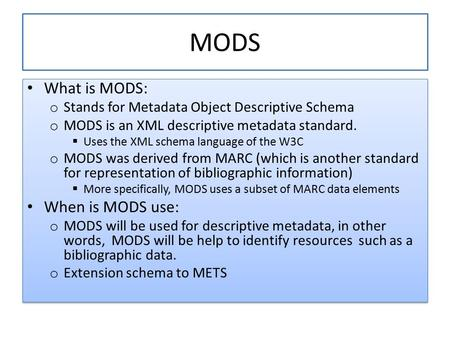 MODS What is MODS: o Stands for Metadata Object Descriptive Schema o MODS is an XML descriptive metadata standard.  Uses the XML schema language of the.