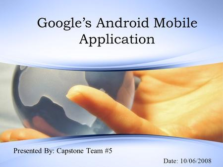 Google's Android Mobile Application Presented By: Capstone Team #5 Date: 10/06/2008.