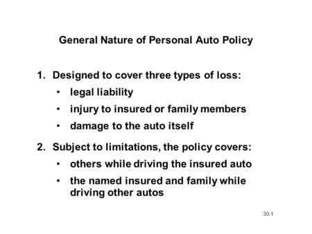 30-1 General Nature of Personal Auto Policy 1.Designed to cover three types of loss: legal liability injury to insured or family members damage to the.