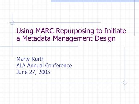 Using MARC Repurposing to Initiate a Metadata Management Design Marty Kurth ALA Annual Conference June 27, 2005.