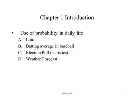 Tch-prob1 Chapter 1 Introduction Use of probability in daily life A.Lotto B.Batting average in baseball C.Election Poll (statistics) D.Weather Forecast.