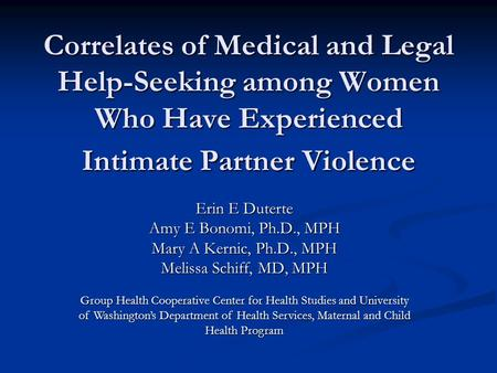 Correlates of Medical and Legal Help-Seeking among Women Who Have Experienced Intimate Partner Violence Erin E Duterte Amy E Bonomi, Ph.D., MPH Mary A.