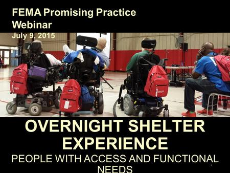 OVERNIGHT SHELTER EXPERIENCE PEOPLE WITH ACCESS AND FUNCTIONAL NEEDS FEMA Promising Practice Webinar July 9, 2015 1.